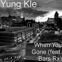 When You Gone — Bars Rx, Yung Kle
