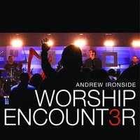 Worship Encounter 3 — Andrew Ironside