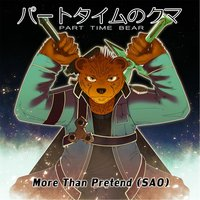 More Than Pretend (SAO) — Part Time Bear