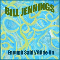 Enough Said! / Glide On — Bill Jennings