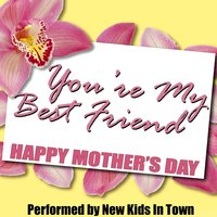 You're My Best Friend - Happy Mothers Day — New Kids in Town