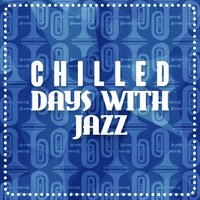 Chilled Days with Jazz — The Chillout Players, Chill Lounge Players, Chillout Cafe, Chill Lounge Players|Chillout Cafe|The Chillout Players