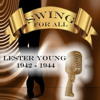 Swing for All, Lester Young 1942 - 1944 — Lester Young