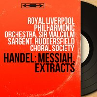 Handel: Messiah, Extracts — Royal Liverpool Philharmonic Orchestra, Sir Malcolm Sargent, Huddersfield Choral Society, Георг Фридрих Гендель