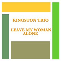 Leave My Woman Alone — The Kingston Trio