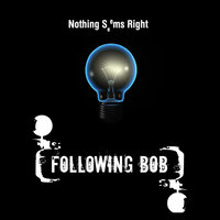 Nothing Seems Right — Following Bob