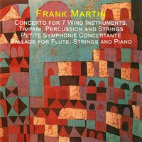 Martin: Concerto for 7 Wind Instruments, Timpani, Percussion and Strings - Petite Symphonie Concertante - Ballade for Flute, Strings and Piano — Frank Martin, Richard Kapp, Philharmonia Virtuosi, Elizabeth Brown