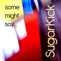 Some Might Say — Sugarkick