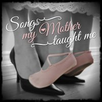 Songs My Mother Taught Me - Treasured Songs and Melodies from a Bygone Age — сборник
