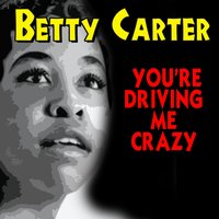 You're Driving Me Crazy — Betty Carter