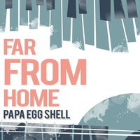 Far from Home — Papa Egg Shell