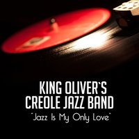Jazz Is My Only Love — King Oliver's Creole Jazz Band