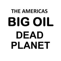 Big Oil Dead Planet — The Americas