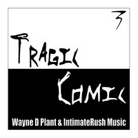 Tragic Comic — Wayne D Plant & Intimate Rush Music