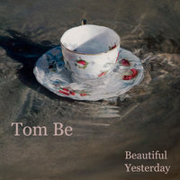 Beautiful Yesterday — Tom Be