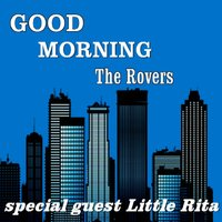 Good Morning — The Rovers, Little Rita