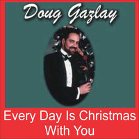 Every Day Is Christmas With You — Doug Gazlay