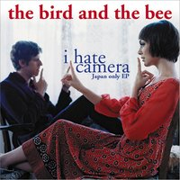 I Hate Camera - Japan-Only EP — The Bird And The Bee