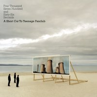 Four Thousand, Seven Hundred and Seventy seconds; A Shortcut to Teenage Fanclub — Teenage Fanclub
