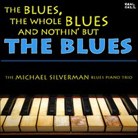 The Blues, the Whole Blues and Nothin' but the Blues: The Best of Blues Piano — The Michael Silverman Blues Piano Trio