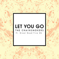 Let You Go — The Chainsmokers, Great Good Fine Ok