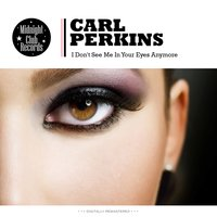 I Don't See Me In Your Eyes Anymore — Carl Perkins