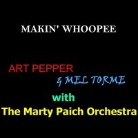 Makin' Whoopee — Art Pepper, Mel Torme, The Marty Paich Orchestra, Art Pepper w Mel Torme & The Marty PAich Orchestra