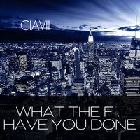 What the F... Have You Done — Ciavii