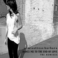 Dance Me To The End Of Love The Remixes — Misstress Barbara