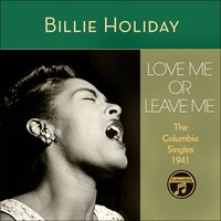 Love Me Or Leave Me — Billie Holiday, Eddie Heywood & His Orchestra, Teddy Wilson & His Orchestra