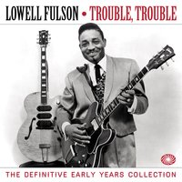 Trouble, Trouble: The Definitive Early Years Collection — Lowell Fulson