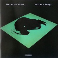 Volcano Songs — Meredith Monk; Katie Geissinger; Harry Huff; Nurit Tilles; Allison Easter; Dina Emerson, Meredith Monk, Nurit Tilles, Katie Geissinger, Harry Huff, Dina Emerson & Allison Easter, Meredith Monk & Nurit Tilles & Katie Geissinger & Harry Huff & Dina Emerson & Allison Easter