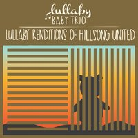 Lullaby Renditions of Hillsong and Hillsong United — Lullaby Baby Trio