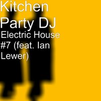 Electric House #7 — Ian Lewer, Kitchen Party DJ