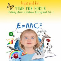 Time for Focus: Calming Music to Enhance Development (Bright Mind Kids), Vol. 1 — сборник