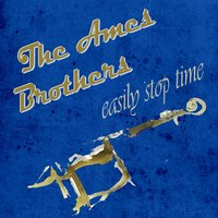 Easily Stop Time — The Ames Brothers