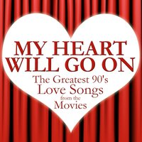 My Heart Will Go On: Greatest 90's Love Songs from the Movies — The True Romantix
