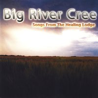 Songs From The Healing Lodge — Big River Cree