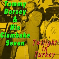 Twilight in Turkey — Tommy Dorsey & His Clambake Seven