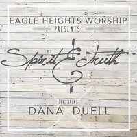 Spirit and Truth (feat. Dana Duell) — Eagle Heights Worship, Dana Duell