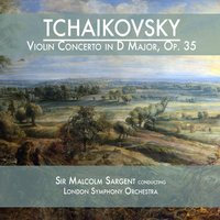 Tchaikovsky: Violin Concerto in D Major, Op. 35 — Sir Malcolm Sargent & London Symphony Orchestra
