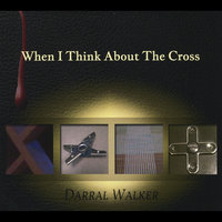 When I Think About the Cross — Darral Walker
