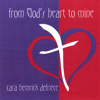 From God's Heart To Mine — Cara DeFriece