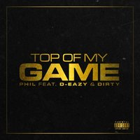Top of My Game (feat. Dirty & D-Eazy) — Phil