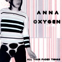 All Your Faded Things — Anna Oxygen