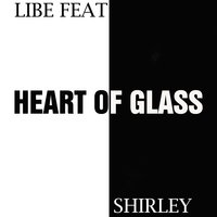 Heart Of Glass — Libe, Shirley