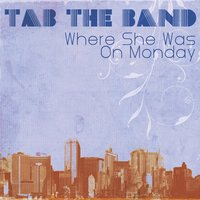 Where She Was On Monday — TAB The Band