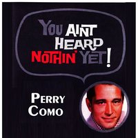 You Aint Heard Nothin' Yet — Perry Como