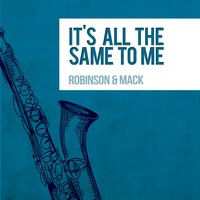 It's All the Same to Me — Robinson & Mack