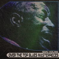 Over the Top Blues Masterpieces — Son House